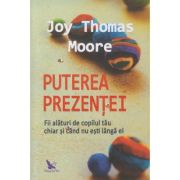 Puterea Prezentei(Editura: For You, Autor: Joy Thomas Moore ISBN 978-606-639-315-7)