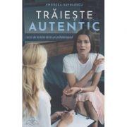 Traieste autentic(Editura: Bookzone, Autor: Andreea Savulescu ISBN 978-606-9008-37-9)
