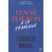 Cum sa ti se rupa a la francaise (Editura: Curtea Veche, Autor: Fabrice Midal ISBN 978-606-44-0542-5)