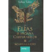 Elias si spioana Carturarilor volumul III / Moartea la porti (Editura: Art, Autor: Sabaa Tahir ISBN 978-606-8811-94-9)
