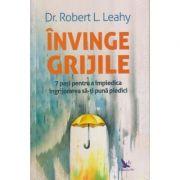 Invinge grijile/ 7 pasi pentru a impiedica ingrjorarea sa-ti puna piedici(Editura: For You, Autor: Robert L. Leahy ISBN 978-606-639-334-8)