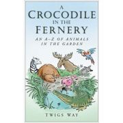 A Crocodile in the Fernery: An A-Z of Animals in the Garden ( Editura: Sutton Publishing/Books Outlet, Autor: Twigs Way ISBN 9780750948722 )