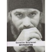 Antiparenting (Editura: Cathisma, Autor: Savatie Bastovoi ISBN 978-606-8272-20-7)