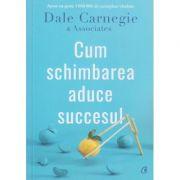 Cum schimbarea aduce succesul(Editura: Curtea Veche, Autor: Dale Carnegie ISBN 978-606-44-0551-7)