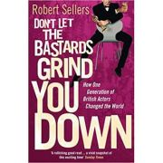 Don't Let the Bastards Grind You Down: How One Generation of British Actors Changed the World ( Editura: Random House /Books Outet, Autor: Robert Sellers ISBN 9780099569329 )