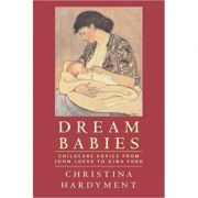 Dream Babies: Childcare Advice From John Locke to Gina Ford ( Editura: Frances Lincoln Limited Publishers /Books Outlet, Autor: Christina Hardyment ISBN 9780711227996 )