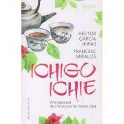 Ichigo Ichie / Arta japoneza de a te bucura de fiecare clipa (Editura: Humanitas, Autor(i): Hector Garcia, Francesc Miralles ISBN 978-973-50-6706-9)