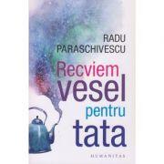 Recviem vesel pentru tata(Editura: Humanitas, Autor: Radu Paraschivescu ISBN 978-973-50-6834-9)