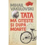 Tata ma citeste si dupa moarte(Editura: Humanitas, Autor: Mihai Vakulovski ISBN 978-973-50-6757-1)