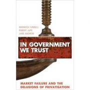 In Government We Trust: Market Failure and the Delusions of Privatisation ( Editura: Pluto Press/Books Outlet, Autor: Warwick Funnell, Robert Jupe ISBN 9780745329079 )