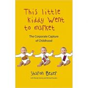 This Little Kiddy Went to Market: The Corporate Capture of Childhood ( Editura: Pluto Press/Books Outlet, Autor: Sharon Beder ISBN 9780745329154 )