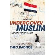 Undercover Muslim: A Journey into Yemen (Editura: Bodley Head /Books Outlet, Autor: Theo Padnos ISBN 9781847920843 )