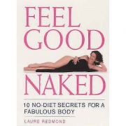 Feel Good Naked: 10 No-Diet Secrets to a Fabulous Body ( Editura: Vermilion/Books Outlet, Autor: Laure Redmond ISBN 9780091884185 )