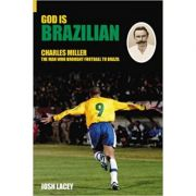 God is Brazilian: Charles Miller: The Man Who Brought Football to Brazil ( Editura: The History Press/Books Outlet, Autor: Josh Lacey ISBN 9780752434148 )