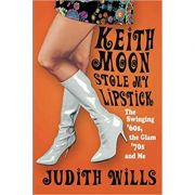 Keith Moon Stole My Lipstick ( Editura: The History Press/Books Outlet, Autor: Judith Wills ISBN 9780750966092 )