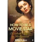 How to Be a Movie Star: Elizabeth Taylor in Hollywood ( Editura: Faber and Faber/Books Outlet, Autor: William J. Mann ISBN 9780571237081 )