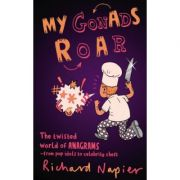 My Gonads Roar: The twisted world of anagrams - from pop idols to celebrity chefs (Editura: Faber and Faber/Books Outlet, Autor: Richard Napier ISBN 9780571243945 )