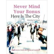 Never Mind Your Bonus: Here Is The City ( Editura: Harriman House/Books Outlet, Autor: Vic Daniels, ISBN 9781905641871 )