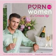 Porn for Women of a Certain Age (Editura: Chronicle Books/Books Outlet, Autor: Cambridge Women's Pornography Cooperative ISBN 9780811866293 )