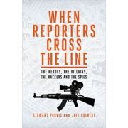 When Reporters Cross the Line: The Heroes, the Villains, the Hackers and the Spies ( Editura: Biteback Publishing/Books Outlet, Autor: Jeff Hulbert Stewart Purvis ISBN 9781849545839 )