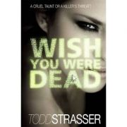 Wish You Were Dead ( Editura: Walker&Company/Books Outlet, Autor: Todd Strasser ISBN 9781406329872 )