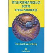 Intelepciunea angelica despre divina providenta ( Editura: Firul Ariadnei, Autor: Emanuel Swedenborg ISBN 978-606-8594-07-1 )