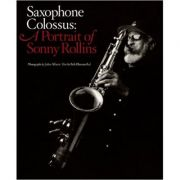 Saxophone Colossus: A Portrait of Sonny Rollins ( Editura: Harry N. Abrams/Books Outlet, Autor: Bob Blumenthal ISBN 9780810996151)