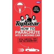 Top Gear: How to Parachute into a Moving Car: Vital Survival Tips for the Modern Man ( Editura: BBC Books/Books Outlet, Autor: Richard Porter ISBN 9781849906357 )