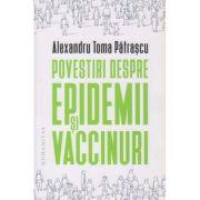 Povestiri despre epidemii si vaccinuri(Editura: Humanitas, Autor: Alexandru Toma Patrascu ISBN 978-973-50-6894-3)