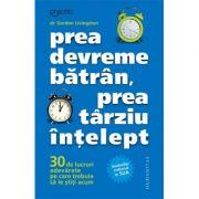 Prea devreme batran, prea tarziu intelept (Editura: Humanitas, Autor: Dr. Gordon Livingston ISBN 9789735067731)