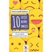 10 lectii despre emotii. Cum gandesc adolescentii si cum ii ajutam sa-si gestioneze emotiile (Editura: For You, Autor: Enrico Castelli Gattinara ISBN 9786066393539)