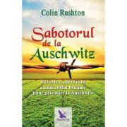 Sabotorul de la Auschwitz. Povestea adevarata a unui soldat britanic tinut prizonier la Auschwitz (Editura: For You, Autor: Colin Rushton ISBN 9786066393621)