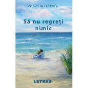 Sa nu regreti nimic ( Editura: Letras, Autor: Cornelia Lacatus ISBN 9786069668689)