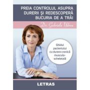 Preia controlul asupra durerii si redescopera bucuria de a trai ( Editura: Letras, Autor: Dr. Gabriela Udrea ISBN 9786060711391)