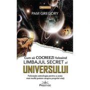 Cum sa cocreezi folosind limbajul secret al Universului ( Editura: Prestige, Autor: Pam Gregory ISBN 9786069651490)