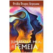Jumatatea mea, femeia (Editura: Pro Dao, Autor: Ovidiu-Dragos Argesanu ISBN 9786069721025)