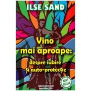 Vino mai aproape: despre iubire si auto-protectie (Editura: Ascendent, Autor: Ilse Sand ISBN 9786069050101)