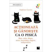 Actioneaza si gandeste ca o pisica. Liber, calm, demn, atent, increzator, elegant, independent.(Editura: Niculescu, Autor: Stephane Garnier ISBN 9786063805035)