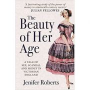 The Beauty of Her Age: A Tale of Sex, Scandal and Money in Victorian England ( Editura: Amberley/Books Outlet, Autor: Jenifer Roberts ISBN 9781445677194)