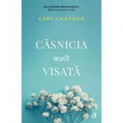 Casnicia mult visata (Editura Curtea Veche, Autor: Gary Chapman ISBN 9786064406880)