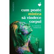Cum poate mintea sa vindece corpul (Editura: Niculescu, Autor: Dr. David R. Hamilton ISBN 9786063804847)