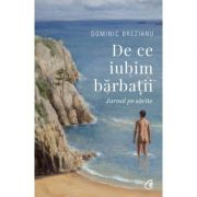 De ce iubim barbatii. Jurnal pe sarite (Editura: Curtea veche, Autor: Dominic Brezianu ISBN 9786064402608)