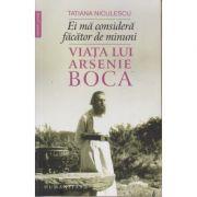 Ei ma considera facator de minuni / Viata lui Arsenie Boca (Editura: Humanitas, Autor: Tatiana Niculescu ISBN 9789735060978)