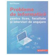 Probleme de informatica pentru liceu, facultate si interviuri de angajare (Editura: Paralela 45, Autor: Dan Pracsiu ISBN 9789734733200)