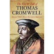 The Rise & Fall of Thomas Cromwell: Henry Viii's Most Faithful Servant ( Editura: The History Press/Books Outlet, Autor: John Schofield ISBN 9781407244563)