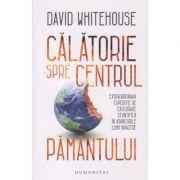Calatorie spre centrul Pamantului (Editura: Humanitas, Autor: David Whitehouse ISBN 9789735067281)