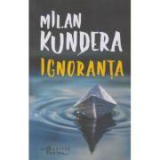 Ignoranta (Editura: Humanitas, Autor: Mlilan Kundera ISBN 9786067795028)