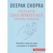 Cele sapte legi spirituale pentru parinti (Editura: Paralela 45, Autor: Deepak Chopra ISBN 9789734731060)