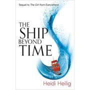 The Ship Beyond Time: The thrilling sequel to The Girl From Everywhere ( Editura: Hotkey /Books Outlet, Autor: Hiedi Heilig ISBN 9781471406164)