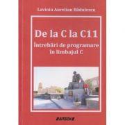 De la C la C11 (Intrebari de programare in limbajul C (Editura: Sitech, Autor: Laviniu Aurelian Badulescu ISBN 9786061163656)